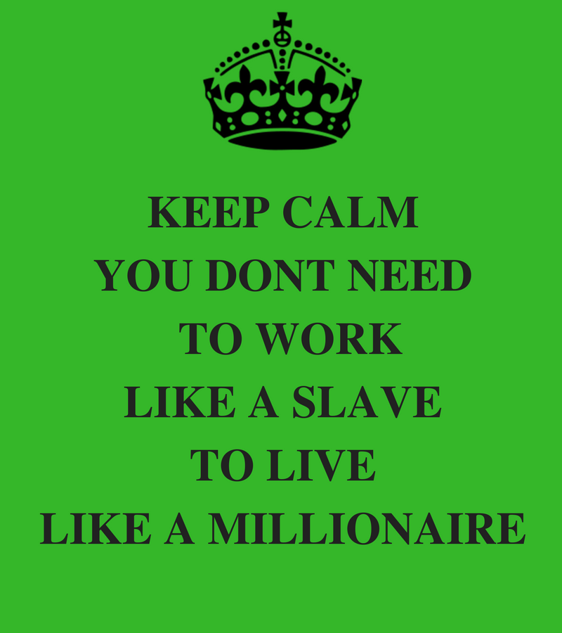KEEP CALMYOU DONT NEED TO WORK LIKE A SLAVE TO LIVE LIKE A MILLIONAIRE